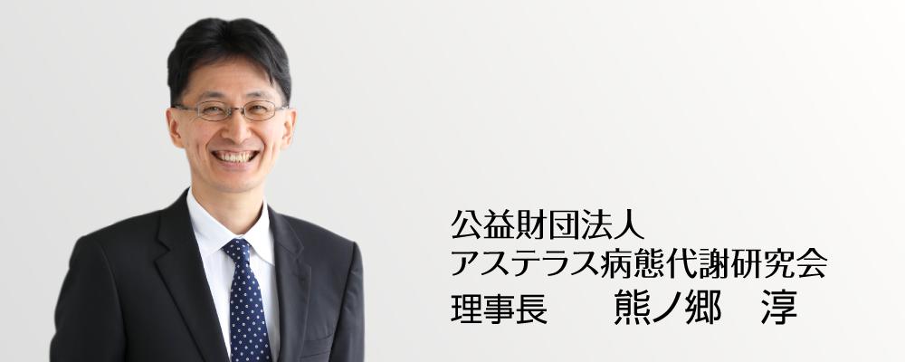 公益財団法人 アステラス病態代謝研究会 理事長 熊ノ郷 淳